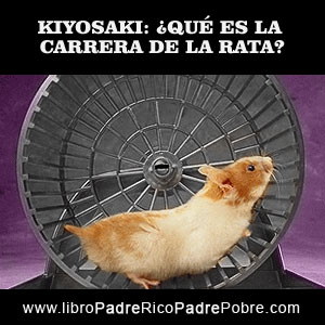 ¿QUÉ ES LA CARRERA DE LA RATA, DE KIYOSAKI EN PADRE RICO PADRE POBRE?