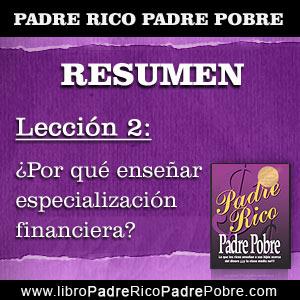 Resumen Padre Rico Padre Pobre - Capítulo 2 - Lección 2: Por qué enseñar especialización financiera.