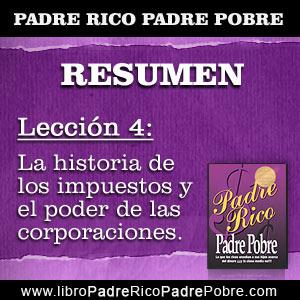 Resumen Padre Rico Padre Pobre - Capítulo 4 - Lección 4: La historia de los impuestos y el poder de las corporaciones.