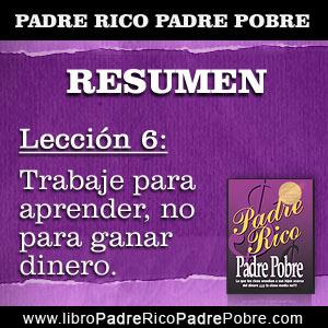 Resumen Padre Rico Padre Pobre - Capítulo 6 - Lección 6: Trabaje para aprender, no para ganar dinero.