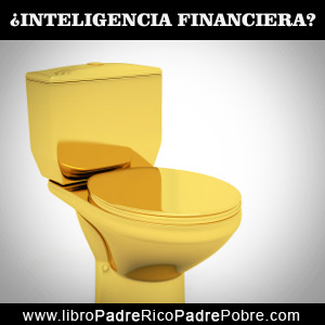 El inodoro de oro Vs. la inteligencia financiera.